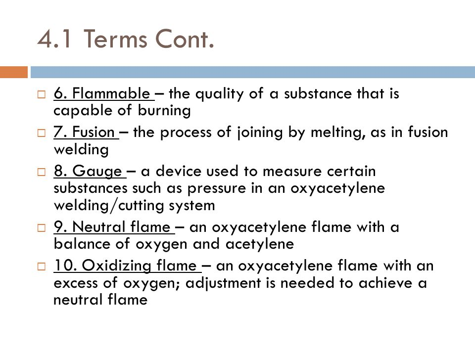 4.1 Terms Cont.  6. Flammable – the quality of a substance that is capable of burning  7. Fusion – the process of joining by melting, as in fusion w