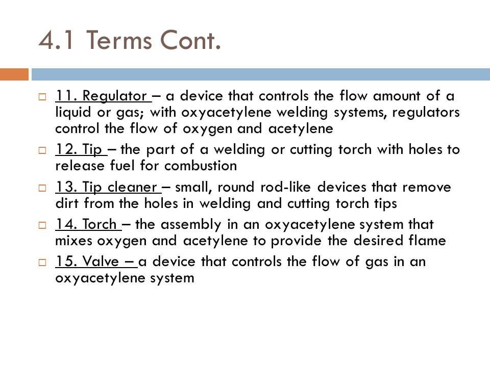 4.1 Terms Cont.  11. Regulator – a device that controls the flow amount of a liquid or gas; with oxyacetylene welding systems, regulators control the