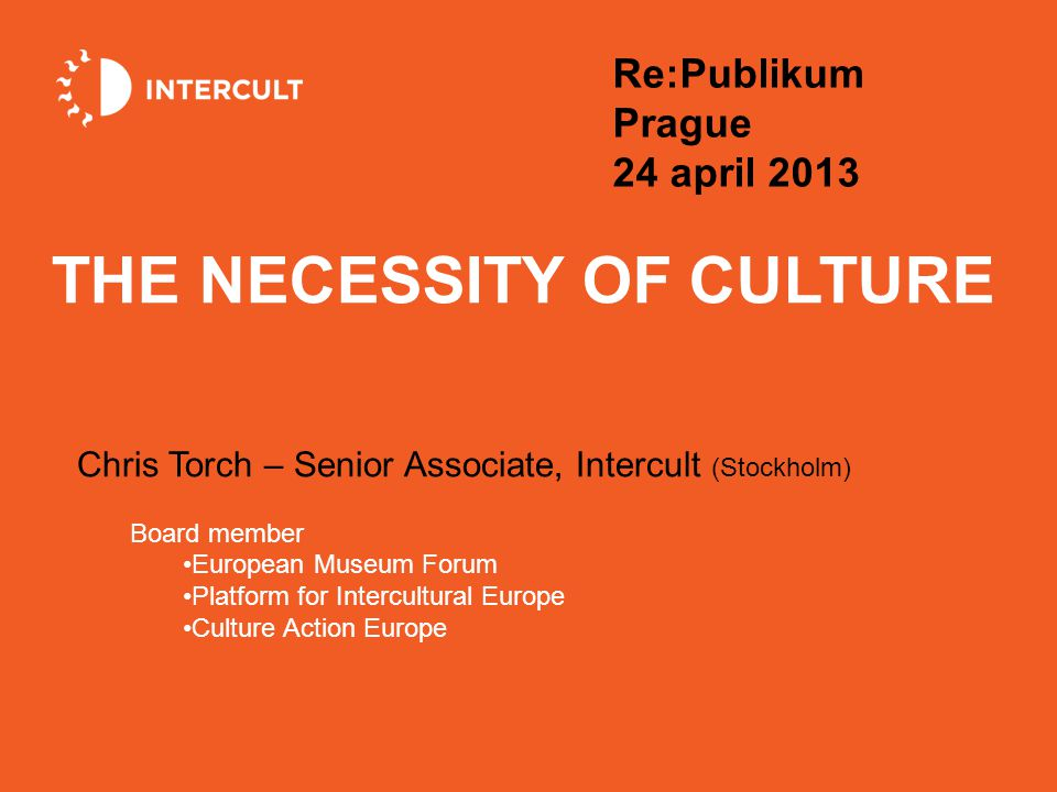 THE NECESSITY OF CULTURE Chris Torch – Senior Associate, Intercult (Stockholm) Board member European Museum Forum Platform for Intercultural Europe Culture Action Europe Re:Publikum Prague 24 april 2013