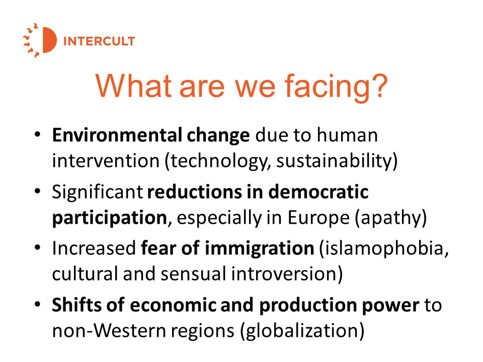 Environmental change due to human intervention (technology, sustainability) Significant reductions in democratic participation, especially in Europe (apathy) Increased fear of immigration (islamophobia, cultural and sensual introversion) Shifts of economic and production power to non-Western regions (globalization) What are we facing