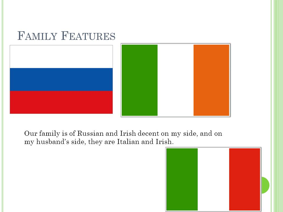 F AMILY F EATURES Our family is of Russian and Irish decent on my side, and on my husband's side, they are Italian and Irish.