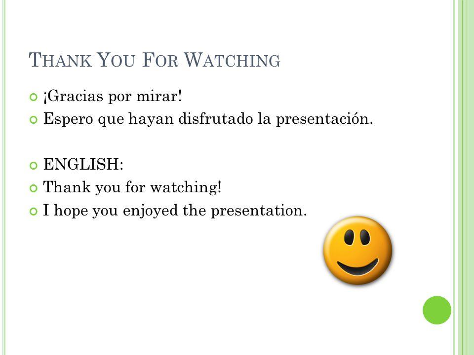 T HANK Y OU F OR W ATCHING ¡Gracias por mirar. Espero que hayan disfrutado la presentación.