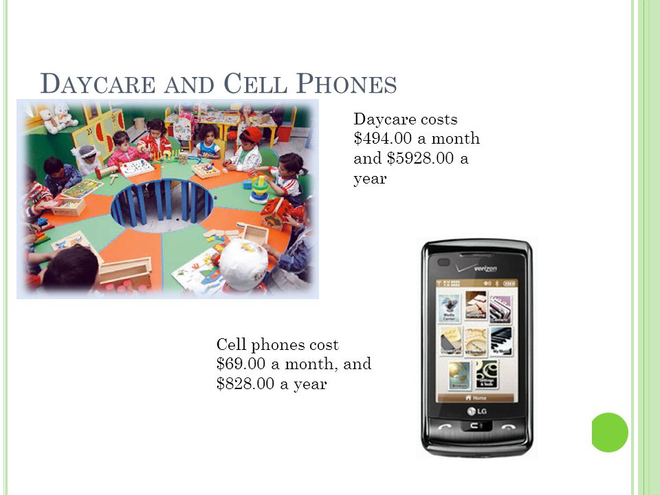 D AYCARE AND C ELL P HONES Daycare costs $494.00 a month and $5928.00 a year Cell phones cost $69.00 a month, and $828.00 a year