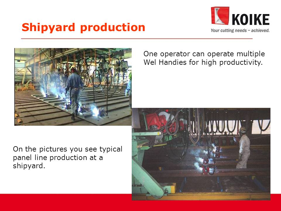 Shipyard production One operator can operate multiple Wel Handies for high productivity.