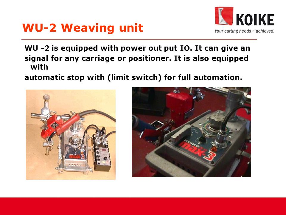 WU-2 Weaving unit WU -2 is equipped with power out put IO. It can give an signal for any carriage or positioner. It is also equipped with automatic st