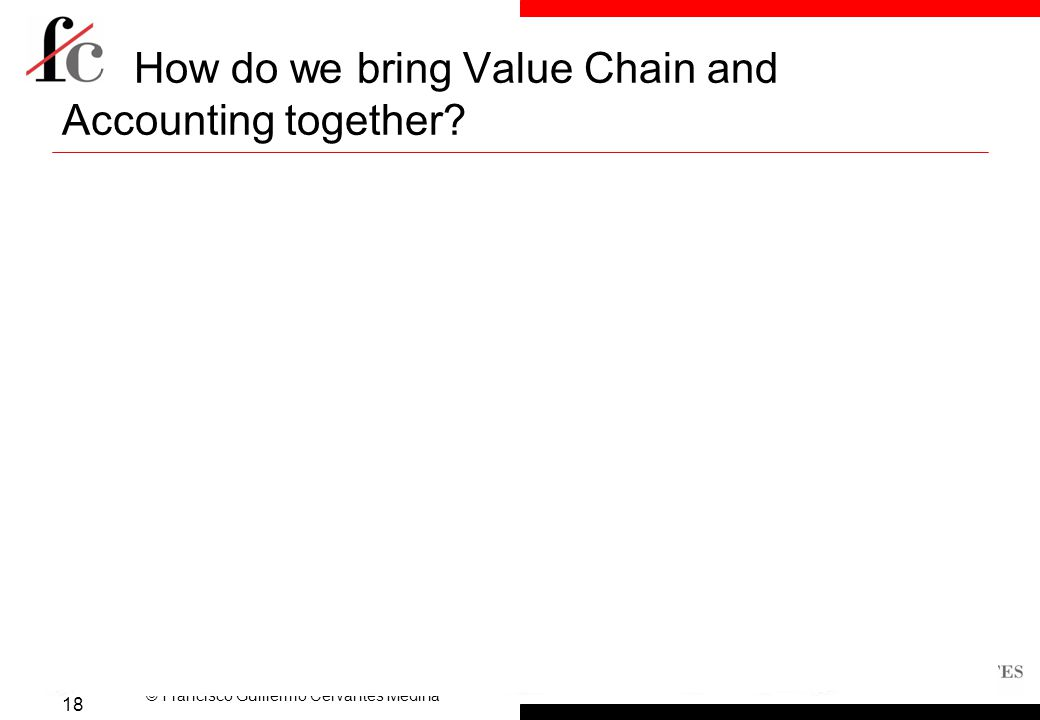 © Francisco Guillermo Cervantes Medina How do we bring Value Chain and Accounting together.