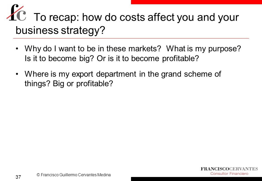 © Francisco Guillermo Cervantes Medina To recap: how do costs affect you and your business strategy.