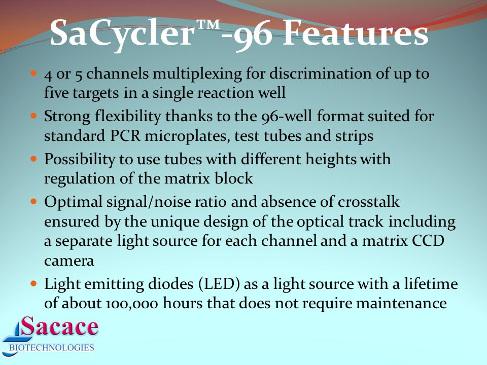 SaCycler™-96 Features 4 or 5 channels multiplexing for discrimination of up to five targets in a single reaction well Strong flexibility thanks to the 96-well format suited for standard PCR microplates, test tubes and strips Possibility to use tubes with different heights with regulation of the matrix block Optimal signal/noise ratio and absence of crosstalk ensured by the unique design of the optical track including a separate light source for each channel and a matrix CCD camera Light emitting diodes (LED) as a light source with a lifetime of about 100,000 hours that does not require maintenance