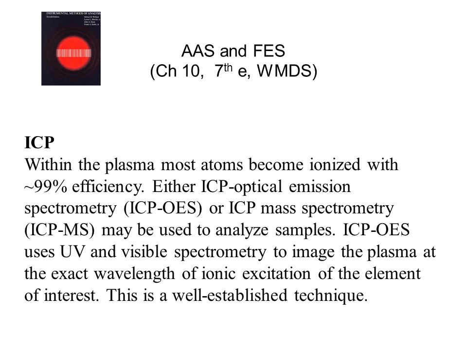 AAS and FES (Ch 10, 7 th e, WMDS) ICP Within the plasma most atoms become ionized with ~99% efficiency. Either ICP-optical emission spectrometry (ICP-