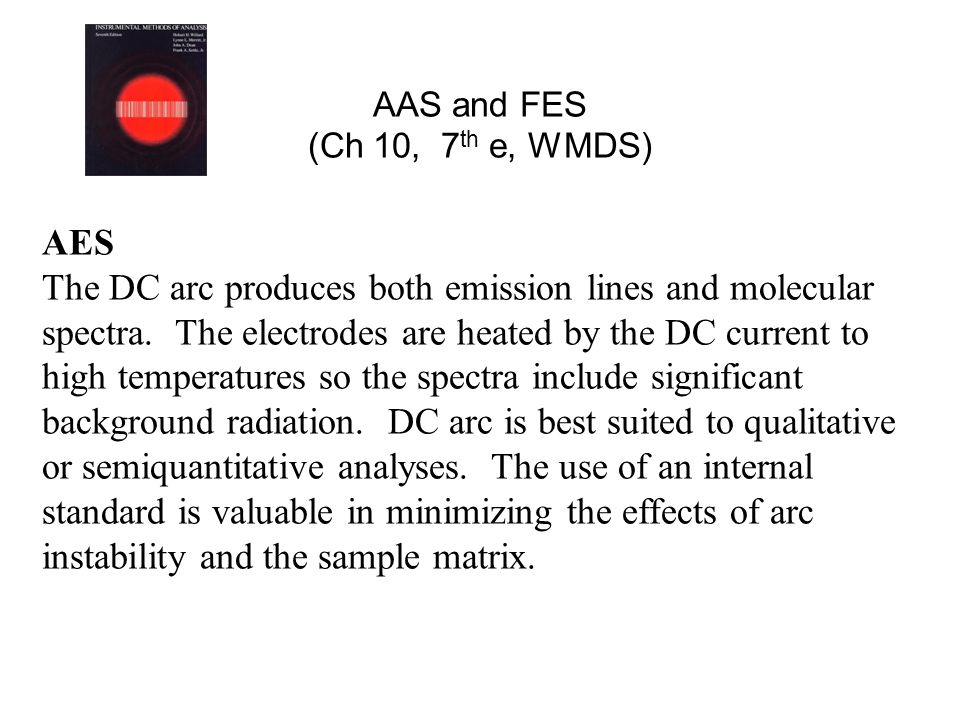 AAS and FES (Ch 10, 7 th e, WMDS) AES The DC arc produces both emission lines and molecular spectra. The electrodes are heated by the DC current to hi