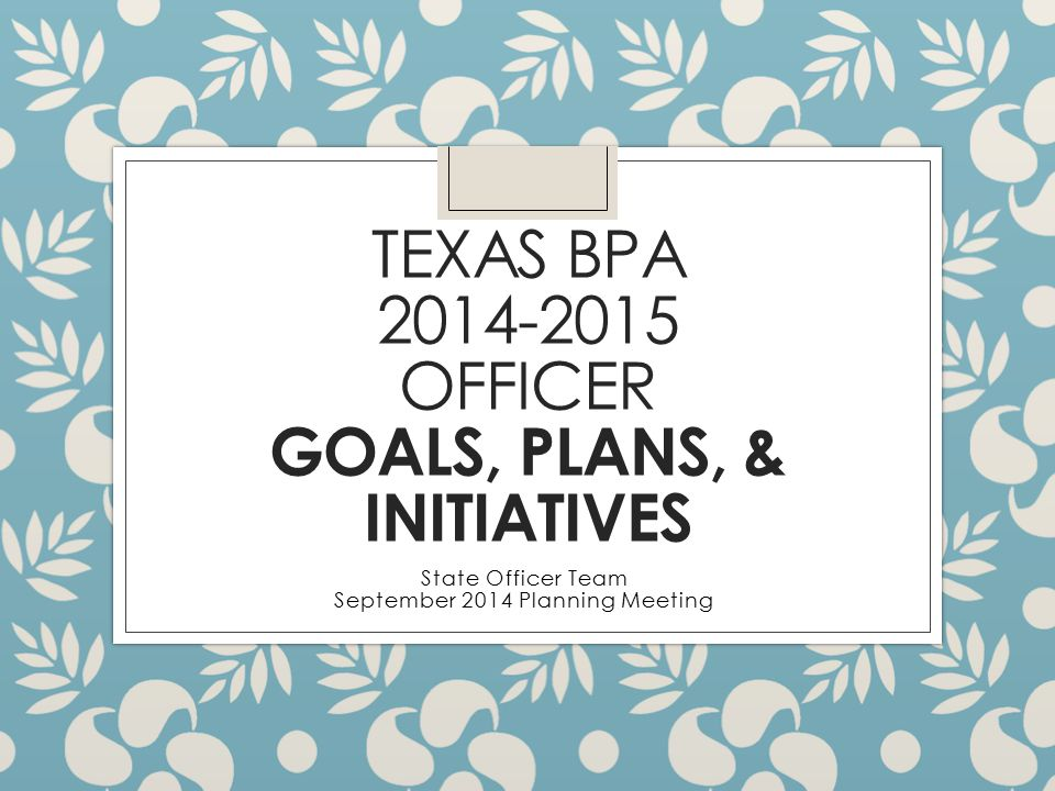 TEXAS BPA 2014-2015 OFFICER GOALS, PLANS, & INITIATIVES State Officer Team September 2014 Planning Meeting