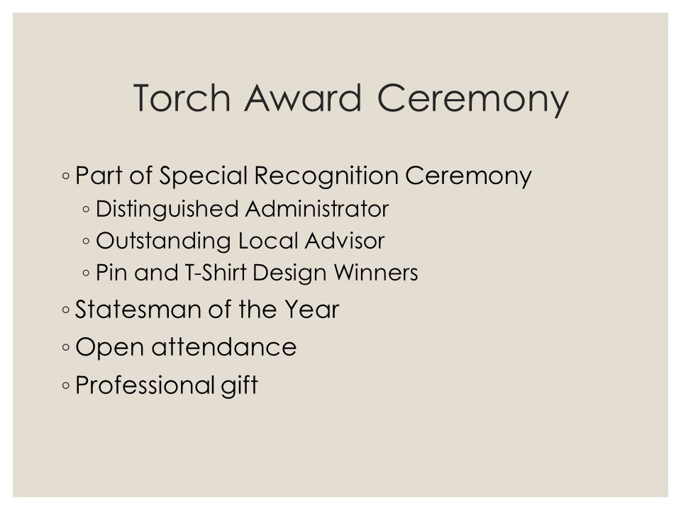 Torch Award Ceremony ◦ Part of Special Recognition Ceremony ◦ Distinguished Administrator ◦ Outstanding Local Advisor ◦ Pin and T-Shirt Design Winners ◦ Statesman of the Year ◦ Open attendance ◦ Professional gift