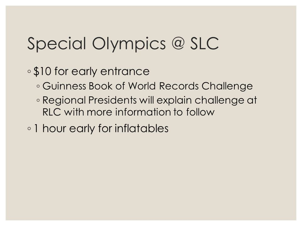 Special Olympics @ SLC ◦ $10 for early entrance ◦ Guinness Book of World Records Challenge ◦ Regional Presidents will explain challenge at RLC with more information to follow ◦ 1 hour early for inflatables