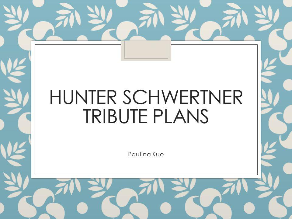 HUNTER SCHWERTNER TRIBUTE PLANS Paulina Kuo