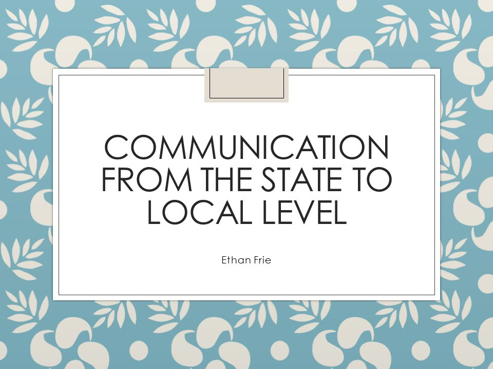 COMMUNICATION FROM THE STATE TO LOCAL LEVEL Ethan Frie