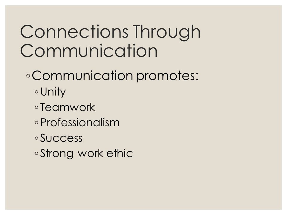 Connections Through Communication ◦ Communication promotes: ◦ Unity ◦ Teamwork ◦ Professionalism ◦ Success ◦ Strong work ethic