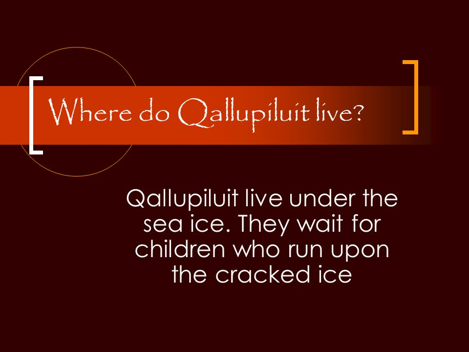 Where do Qallupiluit live. Qallupiluit live under the sea ice.