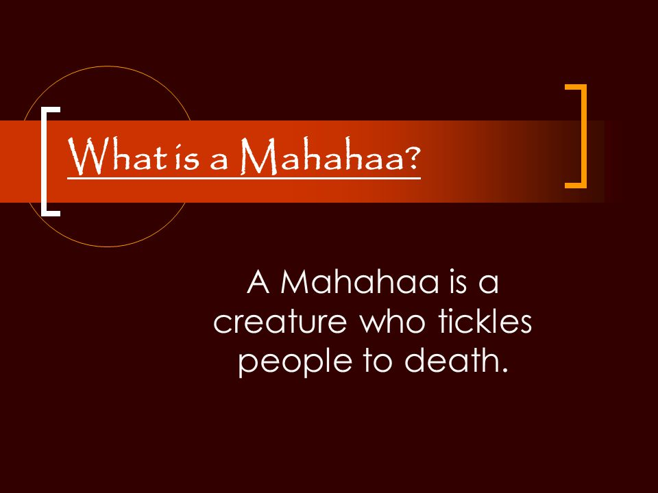 What is a Mahahaa? A Mahahaa is a creature who tickles people to death.