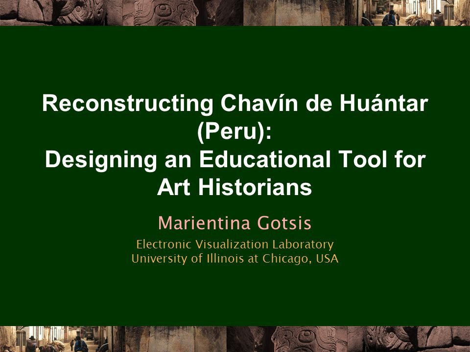 Reconstructing Chavín de Huántar (Peru): Designing an Educational Tool for Art Historians Marientina Gotsis Electronic Visualization Laboratory University of Illinois at Chicago, USA