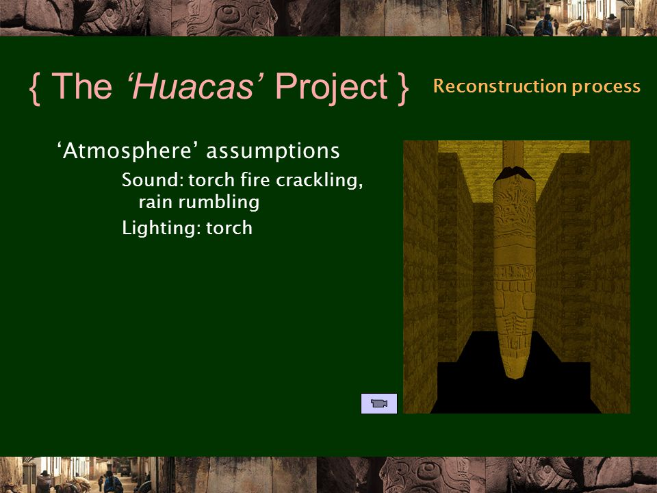 { The 'Huacas' Project } 'Atmosphere' assumptions Sound: torch fire crackling, rain rumbling Lighting: torch Reconstruction process