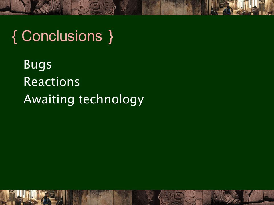 { Conclusions } Bugs Reactions Awaiting technology