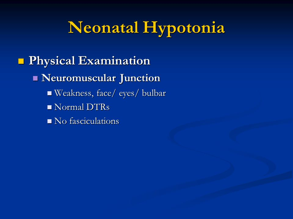 Neonatal Hypotonia Physical Examination Physical Examination Neuromuscular Junction Neuromuscular Junction Weakness, face/ eyes/ bulbar Weakness, face