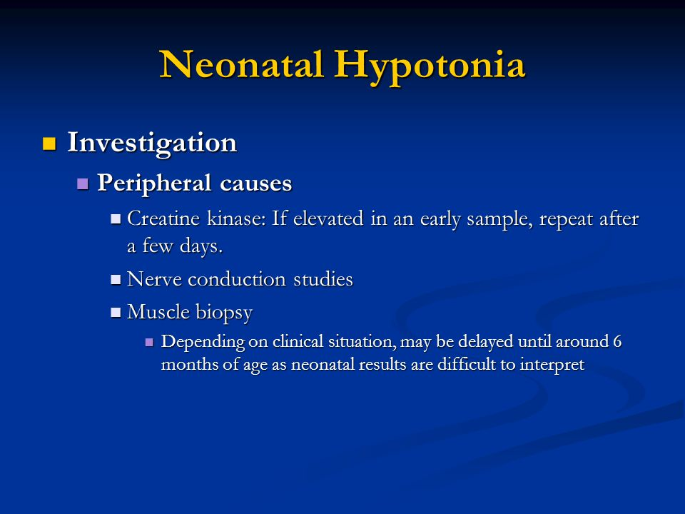 Neonatal Hypotonia Investigation Investigation Peripheral causes Peripheral causes Creatine kinase: If elevated in an early sample, repeat after a few