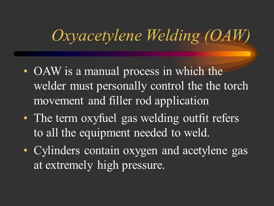 Oxyacetylene Welding (OAW) The oxyacetylene welding process uses a combination of oxygen and acetylene gas to provide a high temperature flame.