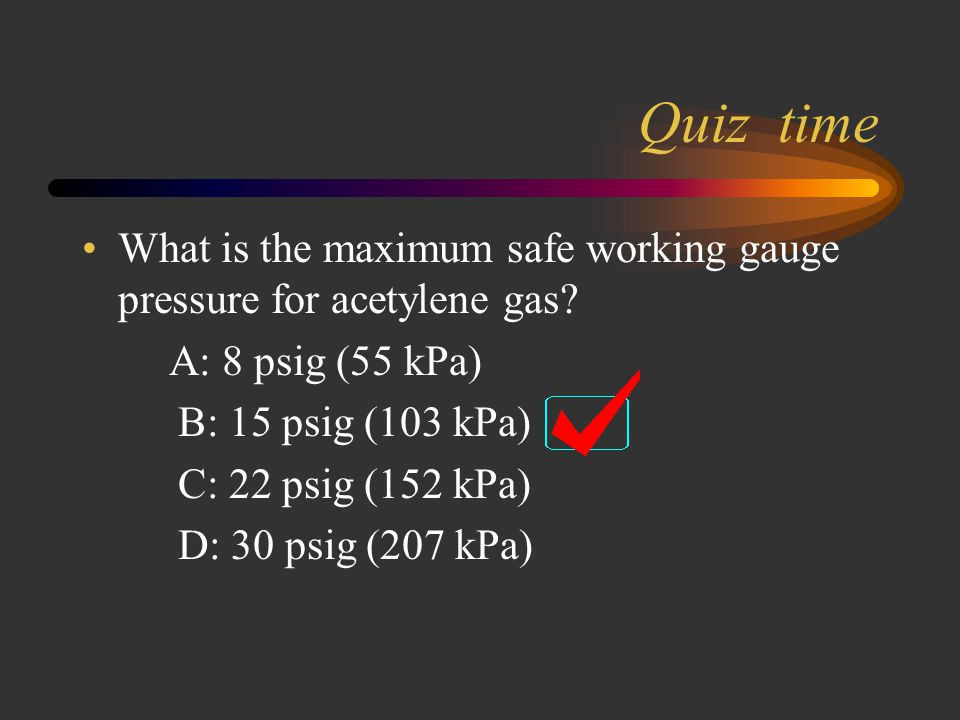 Quiz time Acetylene cylinder fuse plugs melt at a temperature of_______ Answer -100 Degrees Celsius