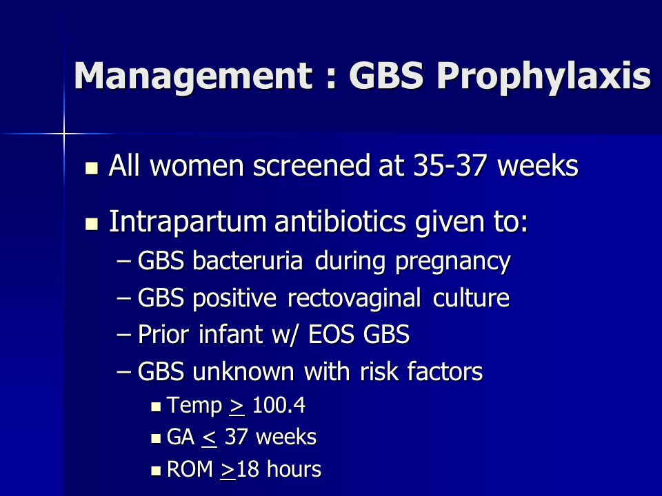 Management : GBS Prophylaxis All women screened at 35-37 weeks All women screened at 35-37 weeks Intrapartum antibiotics given to: Intrapartum antibiotics given to: –GBS bacteruria during pregnancy –GBS positive rectovaginal culture –Prior infant w/ EOS GBS –GBS unknown with risk factors Temp > 100.4 Temp > 100.4 GA < 37 weeks GA < 37 weeks ROM >18 hours ROM >18 hours