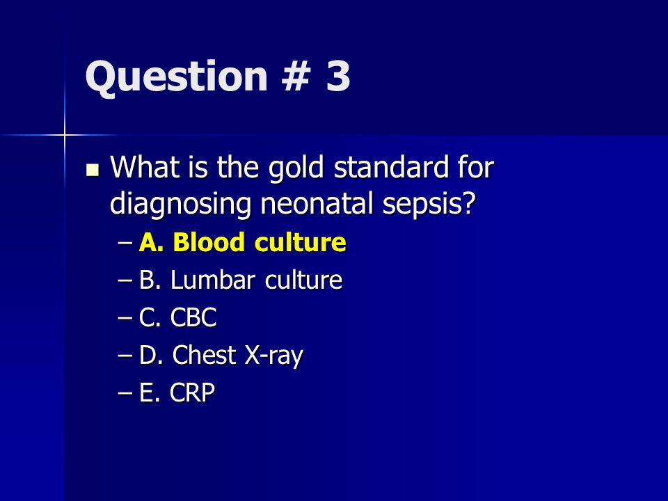 Question # 3 What is the gold standard for diagnosing neonatal sepsis.