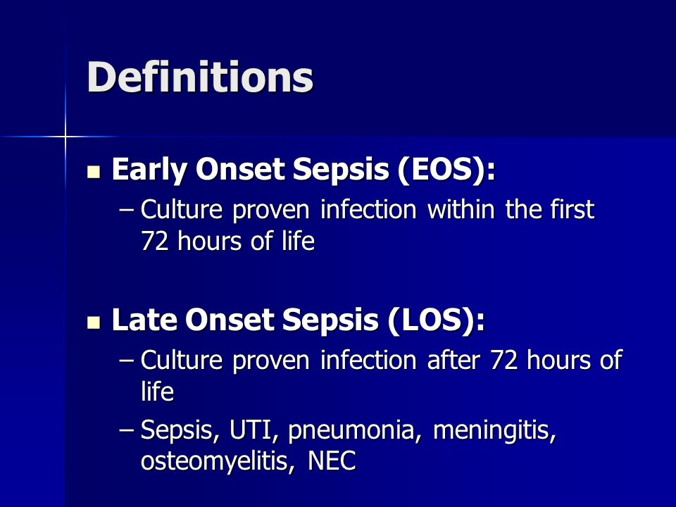Definitions Early Onset Sepsis (EOS): Early Onset Sepsis (EOS): –Culture proven infection within the first 72 hours of life Late Onset Sepsis (LOS): Late Onset Sepsis (LOS): –Culture proven infection after 72 hours of life –Sepsis, UTI, pneumonia, meningitis, osteomyelitis, NEC