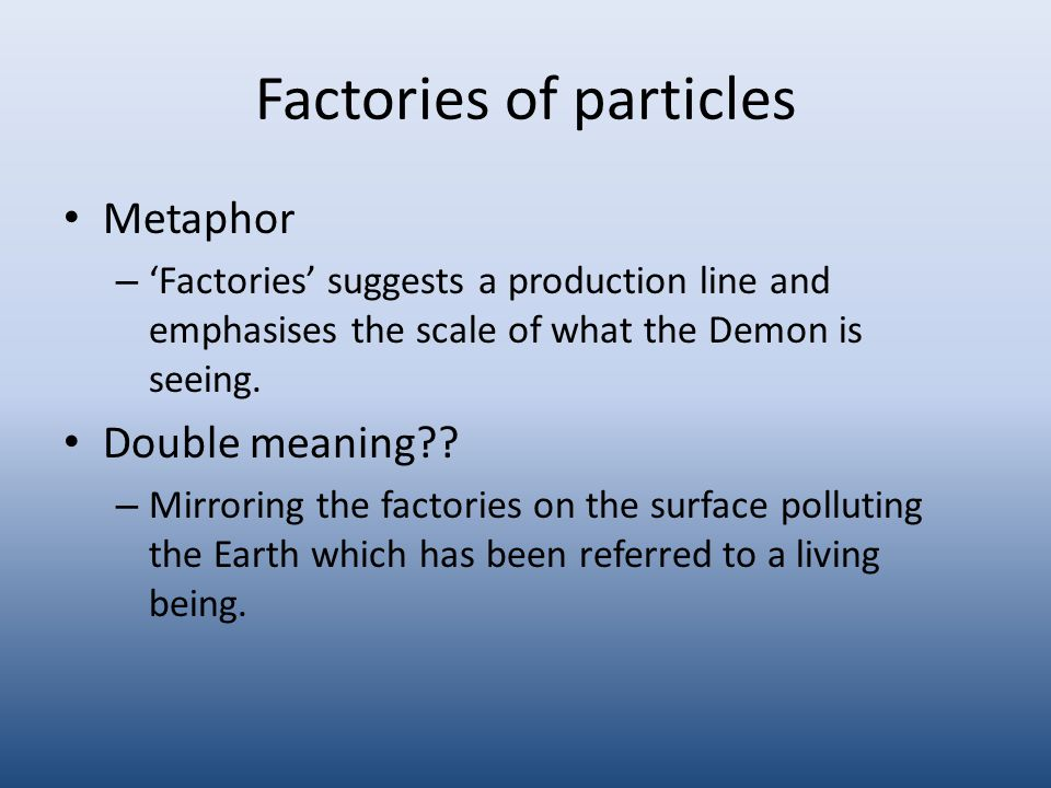 Factories of particles Metaphor – 'Factories' suggests a production line and emphasises the scale of what the Demon is seeing.