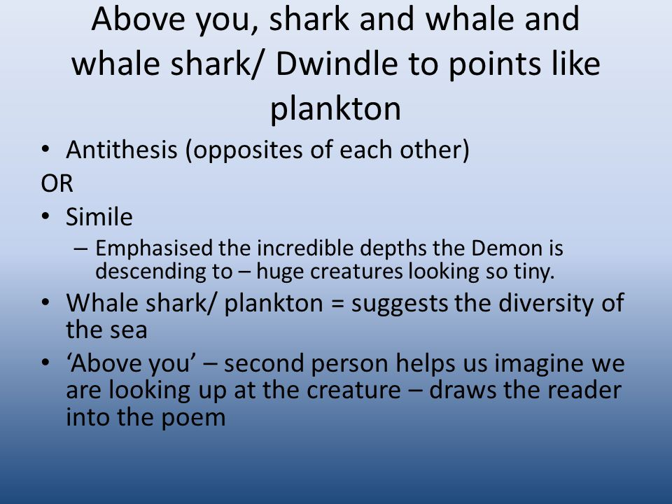 Above you, shark and whale and whale shark/ Dwindle to points like plankton Antithesis (opposites of each other) OR Simile – Emphasised the incredible depths the Demon is descending to – huge creatures looking so tiny.