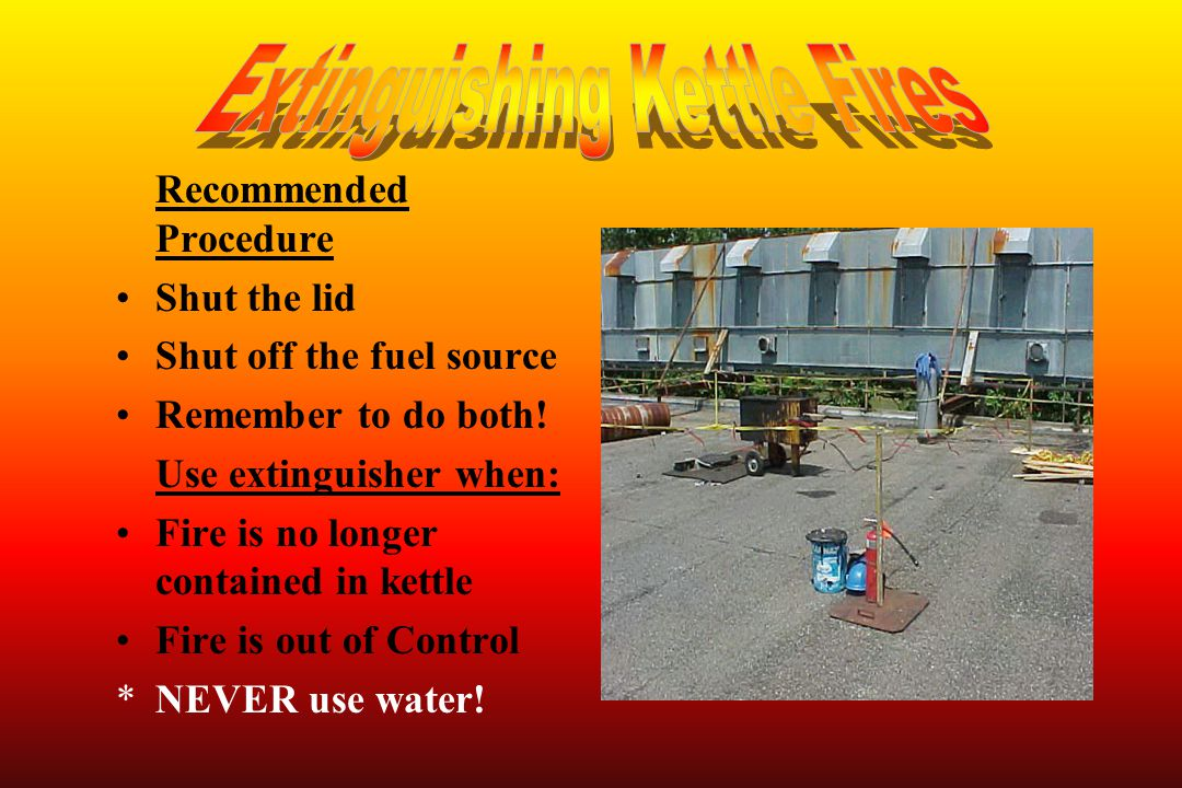 Recommended Procedure Shut the lid Shut off the fuel source Remember to do both! Use extinguisher when: Fire is no longer contained in kettle Fire is