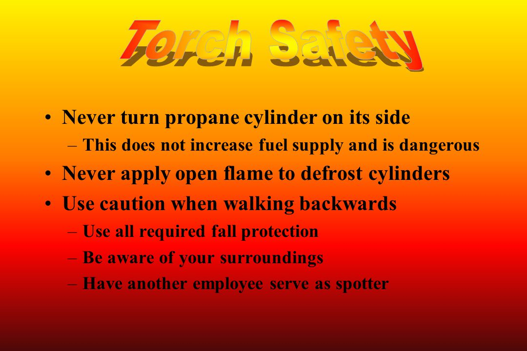 Never turn propane cylinder on its side –This does not increase fuel supply and is dangerous Never apply open flame to defrost cylinders Use caution w