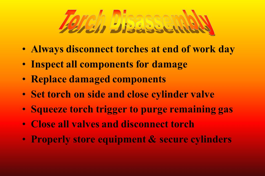 Always disconnect torches at end of work day Inspect all components for damage Replace damaged components Set torch on side and close cylinder valve S