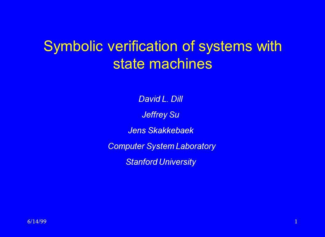 6/14/991 Symbolic verification of systems with state machines David L. Dill Jeffrey Su Jens Skakkebaek Computer System Laboratory Stanford University