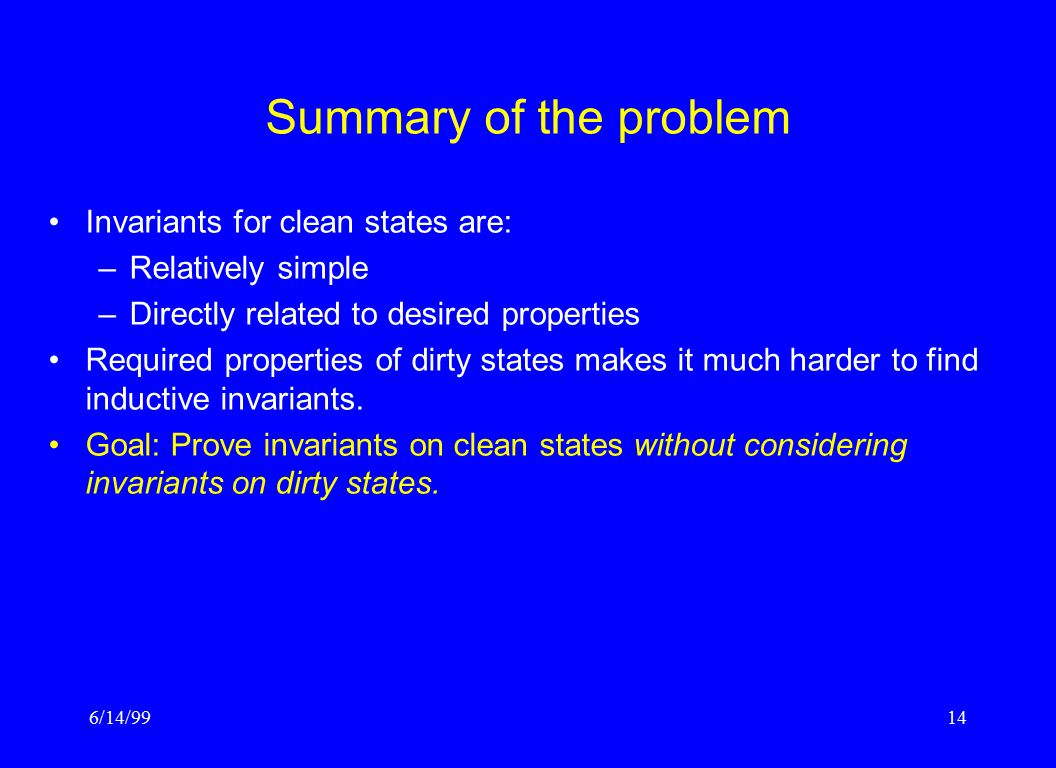 6/14/9914 Summary of the problem Invariants for clean states are: –Relatively simple –Directly related to desired properties Required properties of di
