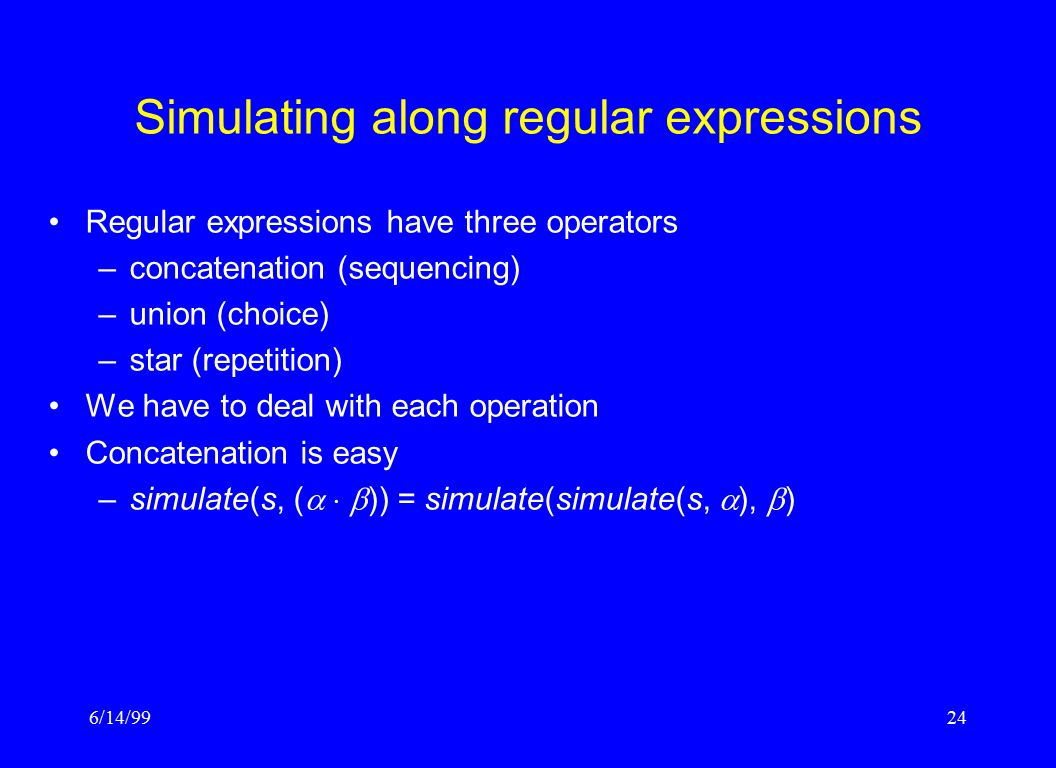 6/14/9924 Simulating along regular expressions Regular expressions have three operators –concatenation (sequencing) –union (choice) –star (repetition) We have to deal with each operation Concatenation is easy –simulate(s, (    )) = simulate(simulate(s,  ),  )