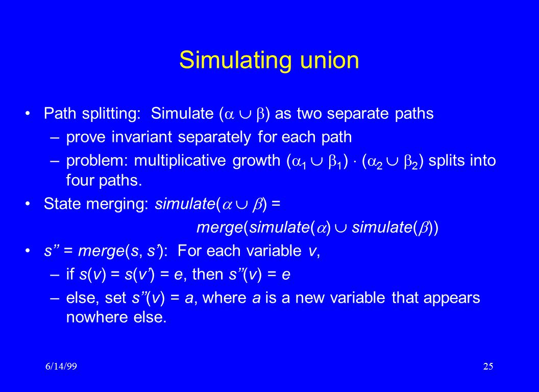 6/14/9925 Simulating union Path splitting: Simulate (    ) as two separate paths –prove invariant separately for each path –problem: multiplicative growth (  1   1 )  (  2   2 ) splits into four paths.
