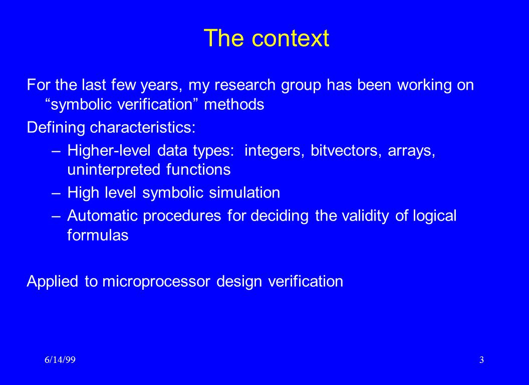 """6/14/993 The context For the last few years, my research group has been working on """"symbolic verification"""" methods Defining characteristics: –Higher-l"""