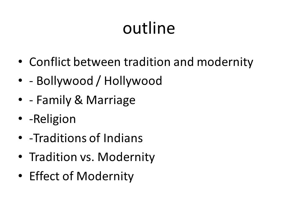 outline Conflict between tradition and modernity - Bollywood / Hollywood - Family & Marriage -Religion -Traditions of Indians Tradition vs.
