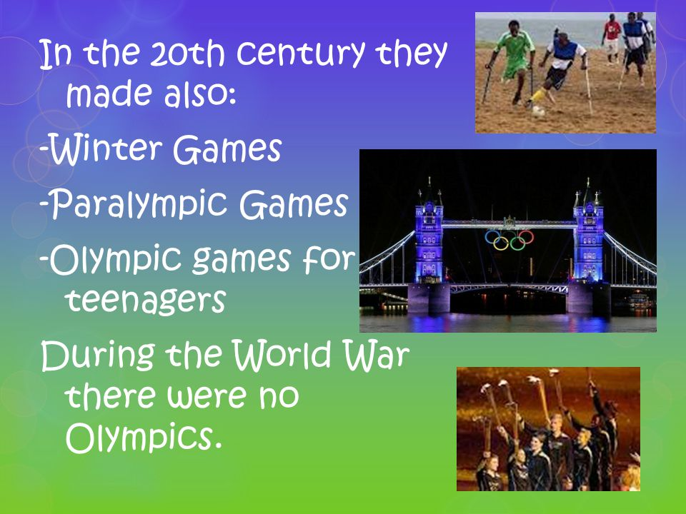 In the 20th century they made also: -Winter Games -Paralympic Games -Olympic games for teenagers During the World War there were no Olympics.