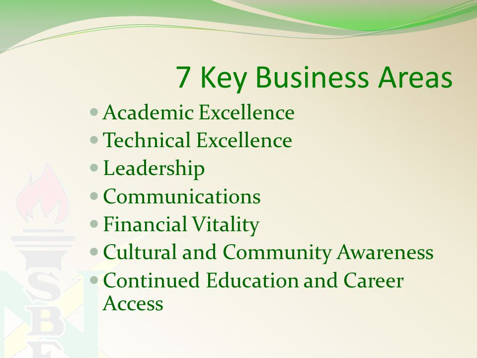 7 Key Business Areas Academic Excellence Technical Excellence Leadership Communications Financial Vitality Cultural and Community Awareness Continued Education and Career Access