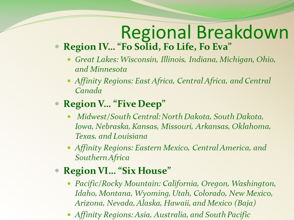 Regional Breakdown Region IV… Fo Solid, Fo Life, Fo Eva Great Lakes: Wisconsin, Illinois, Indiana, Michigan, Ohio, and Minnesota Affinity Regions: East Africa, Central Africa, and Central Canada Region V… Five Deep Midwest/South Central: North Dakota, South Dakota, Iowa, Nebraska, Kansas, Missouri, Arkansas, Oklahoma, Texas, and Louisiana Affinity Regions: Eastern Mexico, Central America, and Southern Africa Region VI… Six House Pacific/Rocky Mountain: California, Oregon, Washington, Idaho, Montana, Wyoming, Utah, Colorado, New Mexico, Arizona, Nevada, Alaska, Hawaii, and Mexico (Baja) Affinity Regions: Asia, Australia, and South Pacific