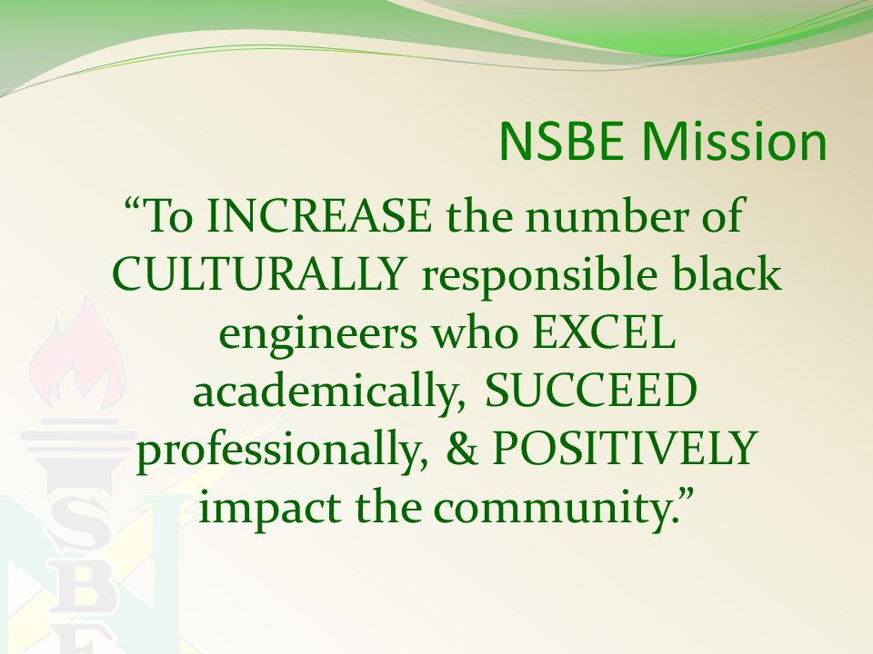 NSBE Mission To INCREASE the number of CULTURALLY responsible black engineers who EXCEL academically, SUCCEED professionally, & POSITIVELY impact the community.