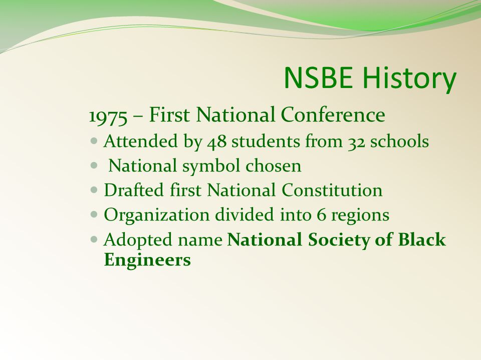 NSBE History 1975 – First National Conference Attended by 48 students from 32 schools National symbol chosen Drafted first National Constitution Organization divided into 6 regions Adopted name National Society of Black Engineers