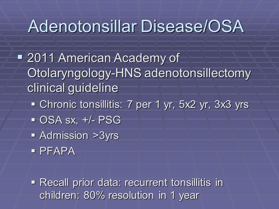 Adenotonsillar Disease/OSA  2011 American Academy of Otolaryngology-HNS adenotonsillectomy clinical guideline  Chronic tonsillitis: 7 per 1 yr, 5x2 yr, 3x3 yrs  OSA sx, +/- PSG  Admission >3yrs  PFAPA  Recall prior data: recurrent tonsillitis in children: 80% resolution in 1 year