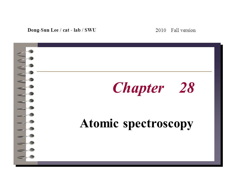Dong-Sun Lee / cat-lab / SWU 2010Fall version Chapter 28 Atomic spectroscopy